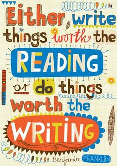 """Either write things worth the reading or do things worth the writing.""  Benjamin Franklin quote"