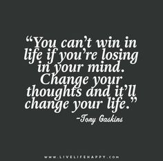 You can't win in life if you're losing in your mind. Change your thoughts and it'll change your life. - Tony Gaskins