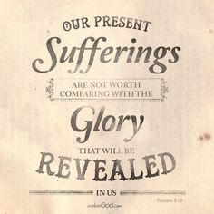 Our present sufferings are not worth comparing with the glory that will be revealed in us. - Romans 8:18