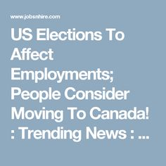 US Elections To Affect Employments; People Consider Moving To Canada! Us Election, Presidential Election, Moving To Canada, New Job, Relationships, Environment, Geek, Entertainment, Amp