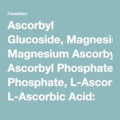Ascorbyl Glucoside, Magnesium Ascorbyl Phosphate, L-Ascorbic Acid: What are the Differences Between Various Forms of Vitamin C? - FutureDerm