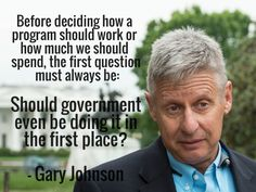 Before deciding how a program should work or how much we should spend, the first question must always be: should government even be doing it in the first place? - gary johnson