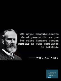 """""""El mayor descubrimiento de mi generación es que los seres humanos pueden cambiar de vida cambiando de actitud"""", William James"""