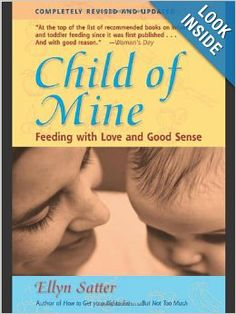 Child of Mine: Feeding with Love and Good Sense, Revised and Updated Edition: Ellyn Satter: 9780923521516: Amazon.com: Books