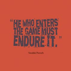 He who enters the game must endure it. ~Swedish Proverb about #game and #fighting