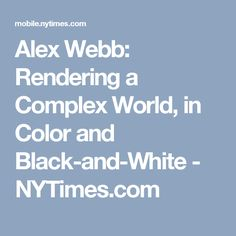 Alex Webb: Rendering a Complex World, in Color and Black-and-White - NYTimes.com