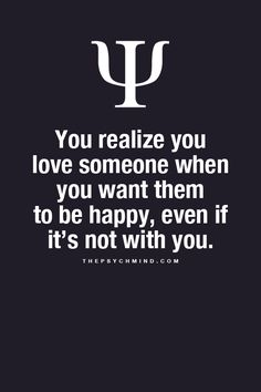 you realize you love someone when you want them to be happy, even if it's not with you.