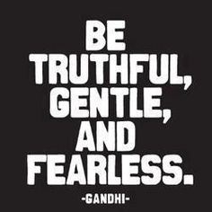 When you are truthful, you will be gentle. And fearless, because the truth lives in light and has nothing to hide!