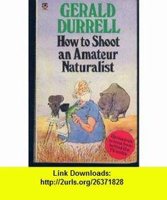 How to Shoot an Amateur Naturalist (9780006370109) Gerald Durrell , ISBN-10: 0006370101  , ISBN-13: 978-0006370109 ,  , tutorials , pdf , ebook , torrent , downloads , rapidshare , filesonic , hotfile , megaupload , fileserve