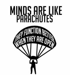 Minds Are Like Parachutes, They Function Better When They Are Open...