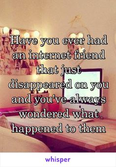 Have you ever had an internet friend that just disappeared on you and you've always wondered what happened to them