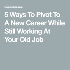 5 Ways To Pivot To A New Career While Still Working At Your Old Job