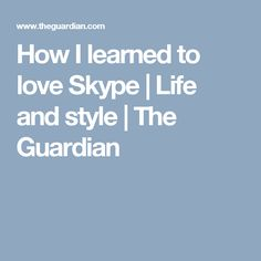 How I learned to love Skype | Life and style | The Guardian