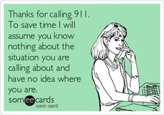 Thanks for calling 911. To save time I will assume you know nothing about the situation you are calling about and have no idea where you are.