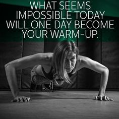 WHAT SEEMS IMPOSSIBLE TODAY WILL ONE DAY BECOME YOUR WARM-UP.