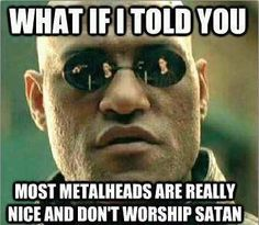 Metalheads aren't all bad (says the shy Christian nerd that happens to be a metalhead XD)