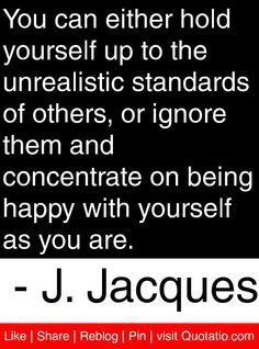 You can either hold yourself up to the unrealistic standards of others, or ignore them and concentrate on being happy with yourself as you are. - J. Jacques #quotes #quotations