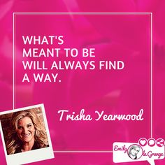 What's meant to be will always find a way. Trisha Yearwood