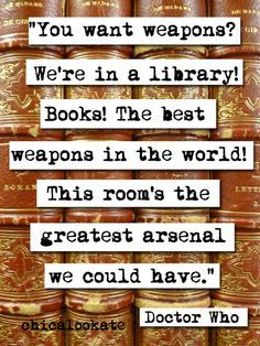 "Books are the best weapons in the world! - I'm pinning this only because it is my favorite doctor who quote. Actually, it's quote, and it's The Doctor, not Doctor Who, and NOT Dr. It's just ""The Doctor. NOT Doctor Who. Library Quotes, Book Quotes, Library Books, Quote Books, Girl Quotes, Read Books, Reading Quotes, Inperational Quotes, Bookworm Quotes"