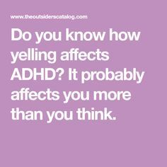 Do you know how yelling affects ADHD? It probably affects you more than you think.