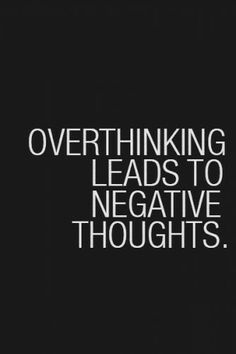 It's true. Choosing to overthink things is choosing to walk yourself down a sad, sad path.