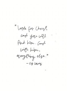 Look for Christ and you will find him, and with him everything else. -CS Lewis