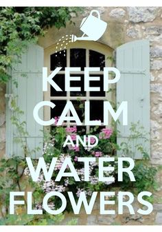 keep calm and water flowers / Created with Keep Calm and Carry On for iOS #keepcalm #flowerbox