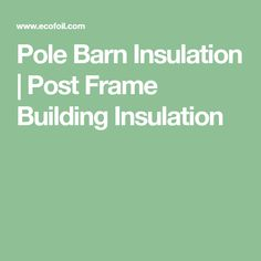Pole Barn Insulation | Post Frame Building Insulation