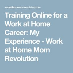 Training Online for a Work at Home Career: My Experience - Work at Home Mom Revolution