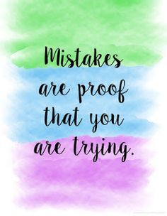 Mistake are proof that you are trying .