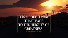 It Is a rough Road that leads to the Heights or Greatness