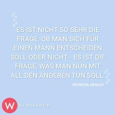 Es ist nicht so sehr die Frage, ob man sich für einen Mann entscheiden soll oder nicht - es ist die Frage, was man nun mit all den anderen tun soll.  Patricia Henley