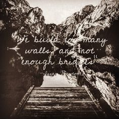 """Change your route— change your life.  * * We build too many walls, and not enough bridges"""" -Issac Newton."""