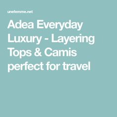 Adea Everyday Luxury - Layering Tops & Camis perfect for travel