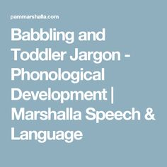 Babbling and Toddler Jargon - Phonological Development | Marshalla Speech & Language