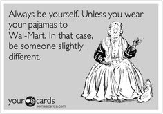 Always be yourself. Unless you wear your pajamas to Wal-Mart. In that case, be someone slightly different.