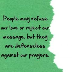 People may refuse our love or reject our message, but they are defenceless against our prayers. Amen