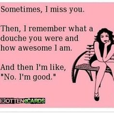"""Sometimes, I miss you. Then I remember what a douche you were and how awesome I am. And then I'm like, """"No, I'm good."""""""
