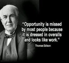 "Thomas Edison-""Opportunity is missed by most people because it is dressed in overalls and looks like work."""