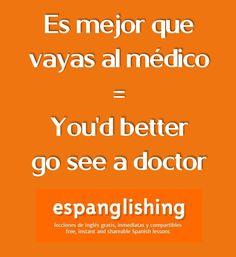Es mejor que vayas al médico = You'd better go see a doctor