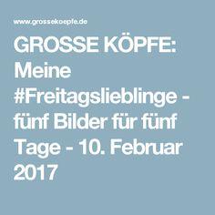 GROSSE KÖPFE: Meine #Freitagslieblinge - fünf Bilder für fünf Tage  - 10. Februar 2017