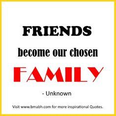 quotes about family and friends- Friends become our chosen family.For more #quotes and #inspiration, follow us  at https://www.pinterest.com/bmabh/  or visit our website http://www.bmabh.com/