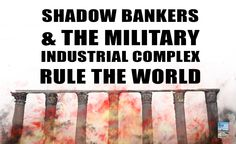Shadow Bankers and Military Industrial Complex Rule the World!