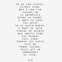 He is the strong, silent type. But I see the wounds he so carefully tries to cover. I want to love him until he is whole again. I want to take pieces of myself and gently wrap his wounds with them. Cradle his hurts with my sweet kisses, until all he remembers is love.