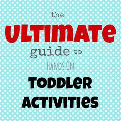 The Ultimate Guide to Hands On Toddler Activities - Some are not suitable for younger todlers because of small parts that can be put into mouth and pointed items as well but great for older todlersl.  Lots of great ideas--just pick what would work best for your little ones