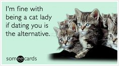 I'm fine with being a cat lady if dating you is the alternative.