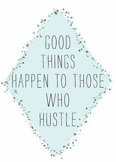 Good Things Happen To Those Who Hustle.