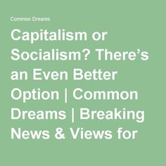 Capitalism or Socialism? There's an Even Better Option | Common Dreams | Breaking News & Views for the Progressive Community