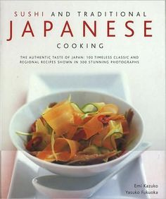 Sushi & Traditional Japanese Cooking: The Authentic Taste Of Japan: 150 Timeless Classics And Region