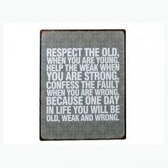 Schild mit Aufdruck: Respect the Old, when you are young. Help the Weak when you are strong. Because one Day in When You Were Young, You Are Strong, Respect, Old Things, Day, Life, Signs, Canvas